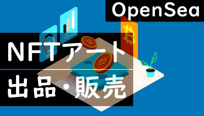 OpenSeaでNFTアートの出品・販売を試したが、なかなか難解だった